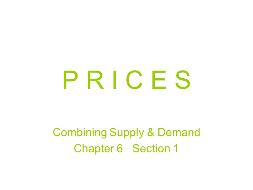 P R I C E S Combining Supply & Demand Chapter 6 Section 1