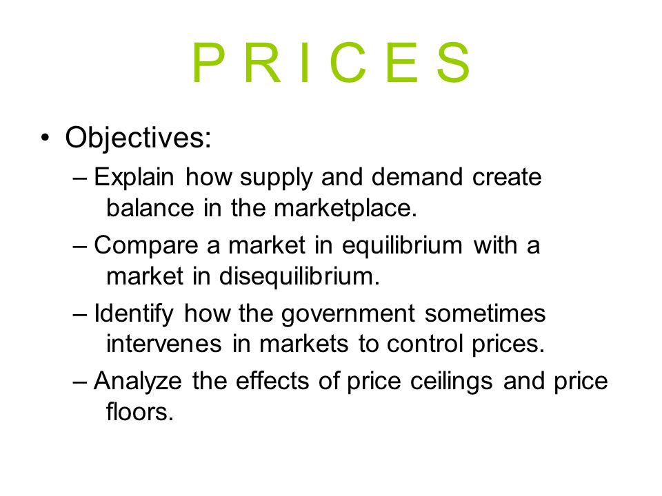 P R I C E S Objectives: –Explain how supply and demand create balance in the marketplace. –Compare a market in equilibrium with a market in disequilib