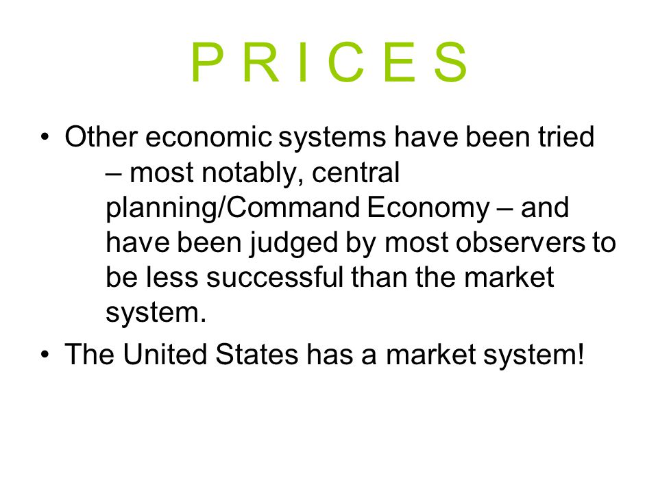 P R I C E S Other economic systems have been tried – most notably, central planning/Command Economy – and have been judged by most observers to be les