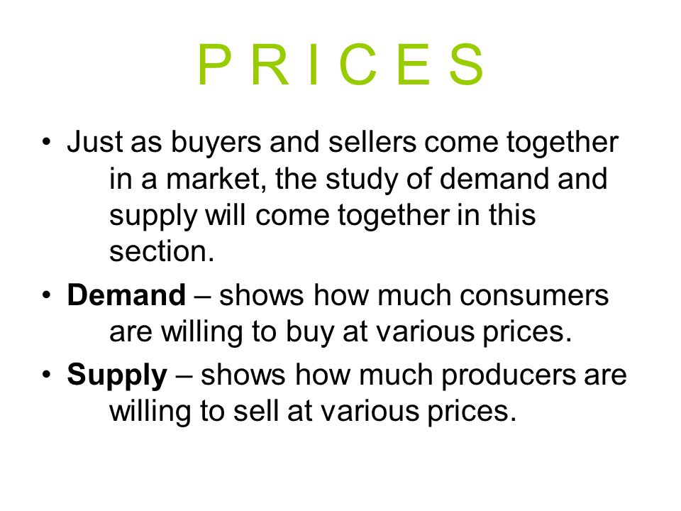 P R I C E S Just as buyers and sellers come together in a market, the study of demand and supply will come together in this section. Demand – shows ho