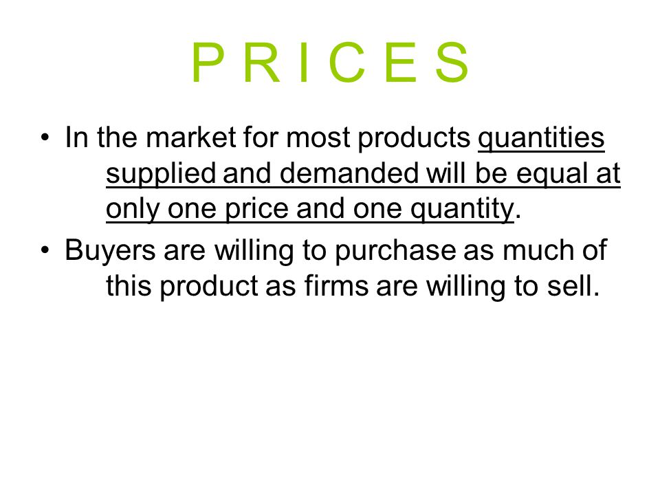P R I C E S In the market for most products quantities supplied and demanded will be equal at only one price and one quantity. Buyers are willing to p
