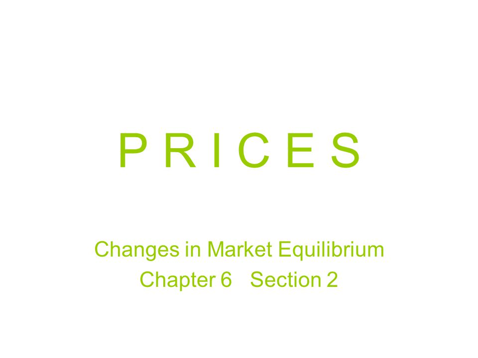 P R I C E S Changes in Market Equilibrium Chapter 6 Section 2