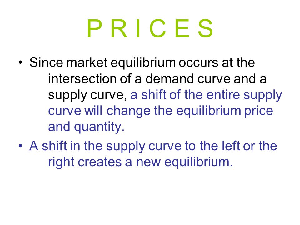 P R I C E S Since market equilibrium occurs at the intersection of a demand curve and a supply curve, a shift of the entire supply curve will change t