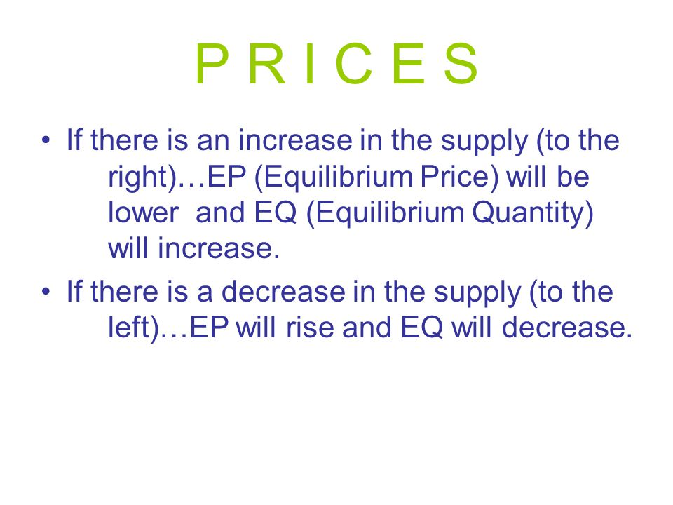 P R I C E S If there is an increase in the supply (to the right)…EP (Equilibrium Price) will be lower and EQ (Equilibrium Quantity) will increase.