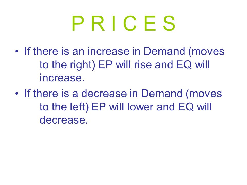 P R I C E S If there is an increase in Demand (moves to the right) EP will rise and EQ will increase. If there is a decrease in Demand (moves to the l