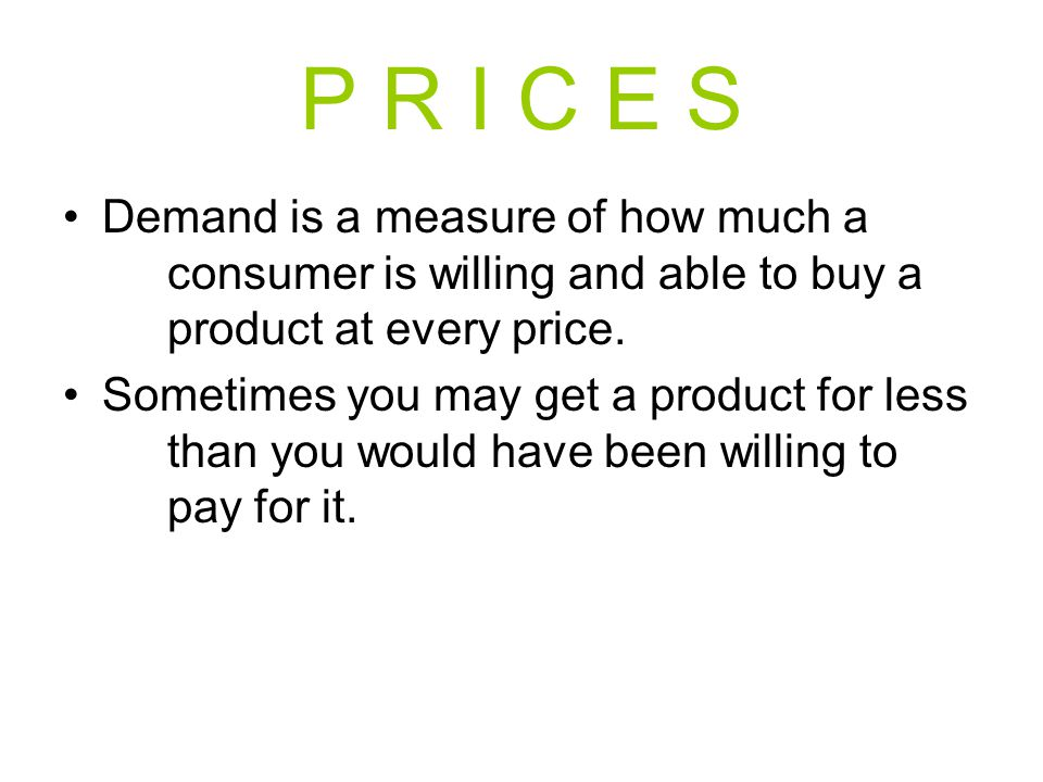 P R I C E S Demand is a measure of how much a consumer is willing and able to buy a product at every price. Sometimes you may get a product for less t