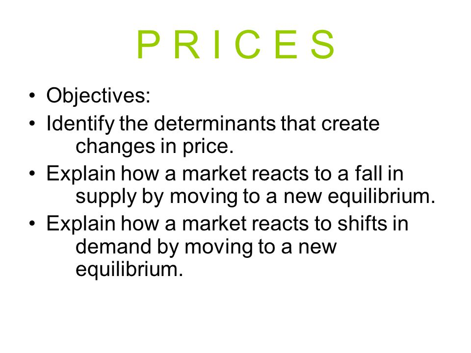 P R I C E S Objectives: Identify the determinants that create changes in price. Explain how a market reacts to a fall in supply by moving to a new equ