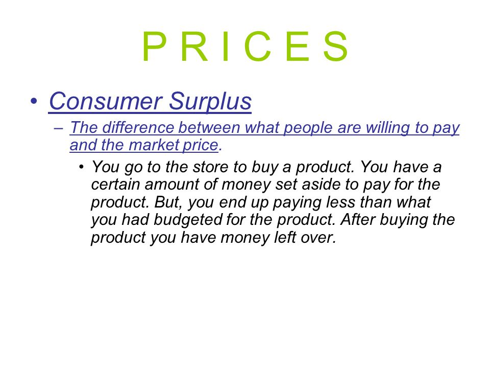 P R I C E S Consumer Surplus –The difference between what people are willing to pay and the market price. You go to the store to buy a product. You ha