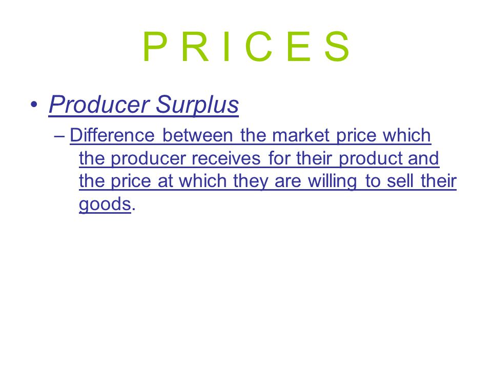 P R I C E S Producer Surplus –Difference between the market price which the producer receives for their product and the price at which they are willin