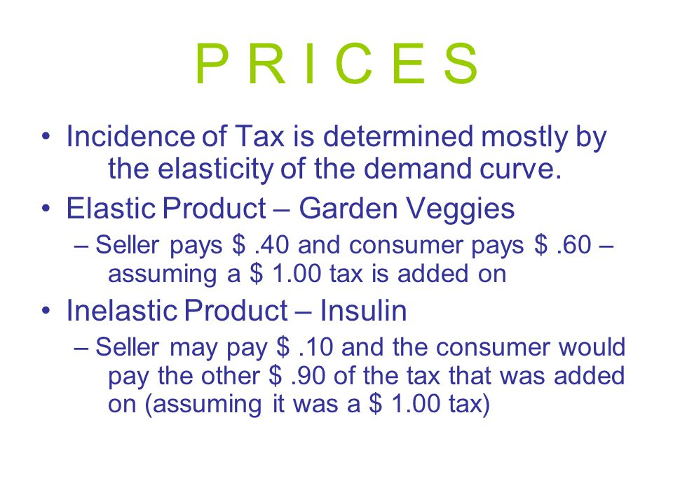 P R I C E S Incidence of Tax is determined mostly by the elasticity of the demand curve.