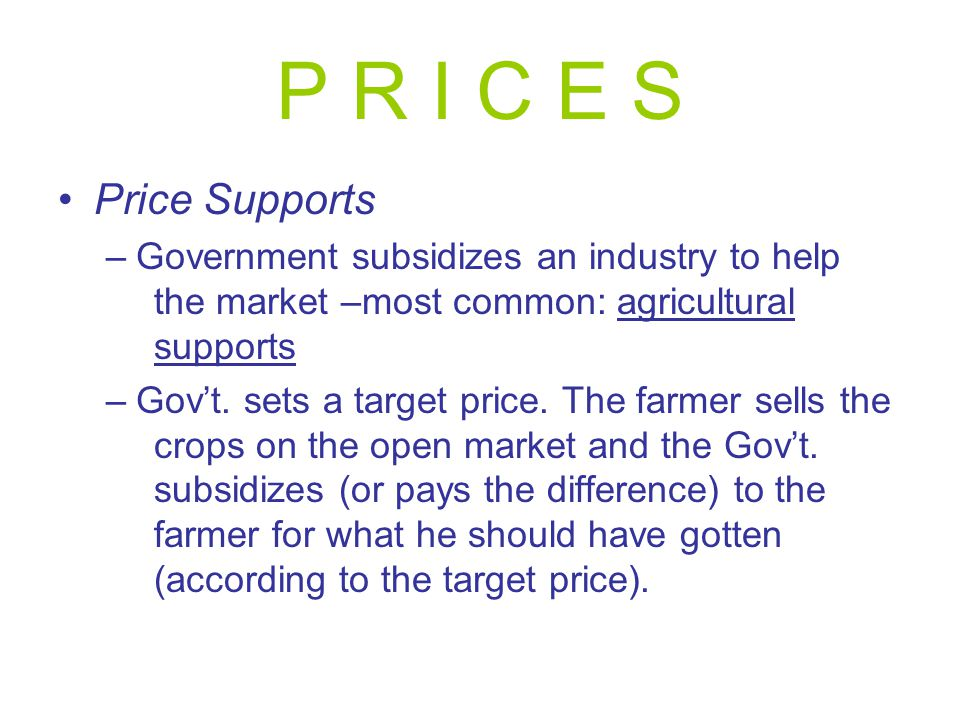 P R I C E S Price Supports –Government subsidizes an industry to help the market –most common: agricultural supports –Gov't. sets a target price. The