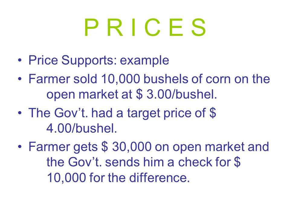 P R I C E S Price Supports: example Farmer sold 10,000 bushels of corn on the open market at $ 3.00/bushel.