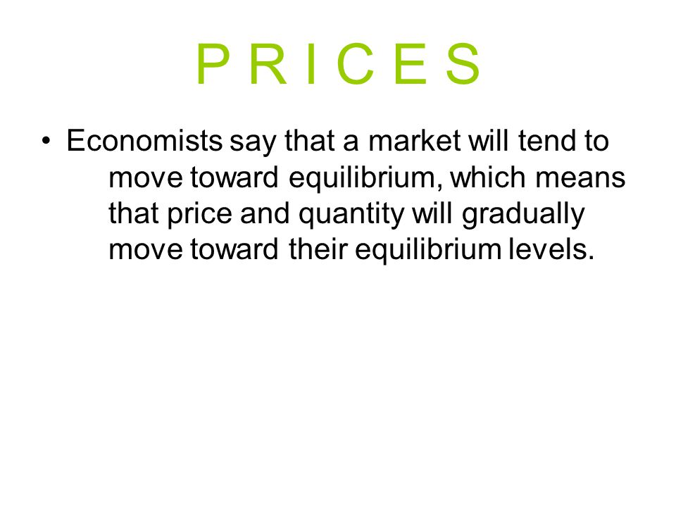 P R I C E S Economists say that a market will tend to move toward equilibrium, which means that price and quantity will gradually move toward their equilibrium levels.