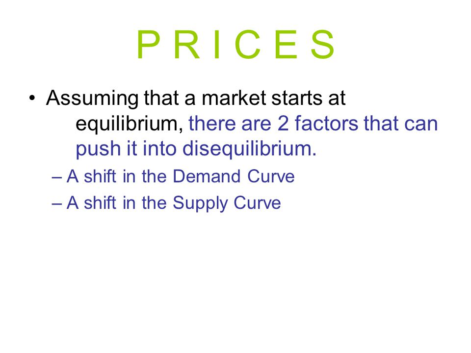 P R I C E S Assuming that a market starts at equilibrium, there are 2 factors that can push it into disequilibrium. –A shift in the Demand Curve –A sh