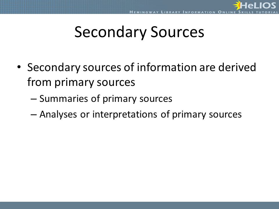 Secondary Sources Secondary sources of information are derived from primary sources – Summaries of primary sources – Analyses or interpretations of pr