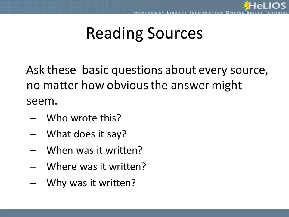 Reading Sources Ask these basic questions about every source, no matter how obvious the answer might seem. – Who wrote this? – What does it say? – Whe