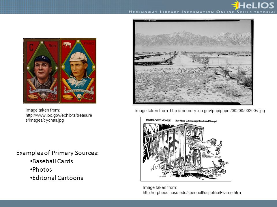 Examples of Primary Sources: Baseball Cards Photos Editorial Cartoons Image taken from: http://www.loc.gov/exhibits/treasure s/images/cychas.jpg Image