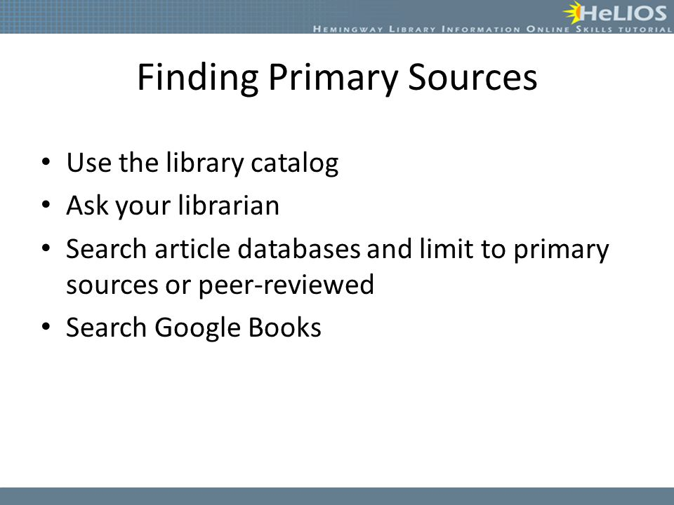 Finding Primary Sources Use the library catalog Ask your librarian Search article databases and limit to primary sources or peer-reviewed Search Googl