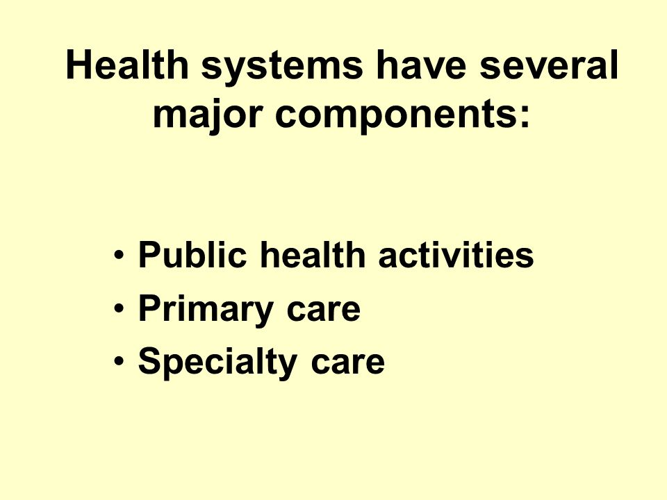 Health systems have several major components: Public health activities Primary care Specialty care