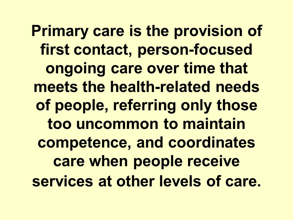 Primary care is the provision of first contact, person-focused ongoing care over time that meets the health-related needs of people, referring only those too uncommon to maintain competence, and coordinates care when people receive services at other levels of care.