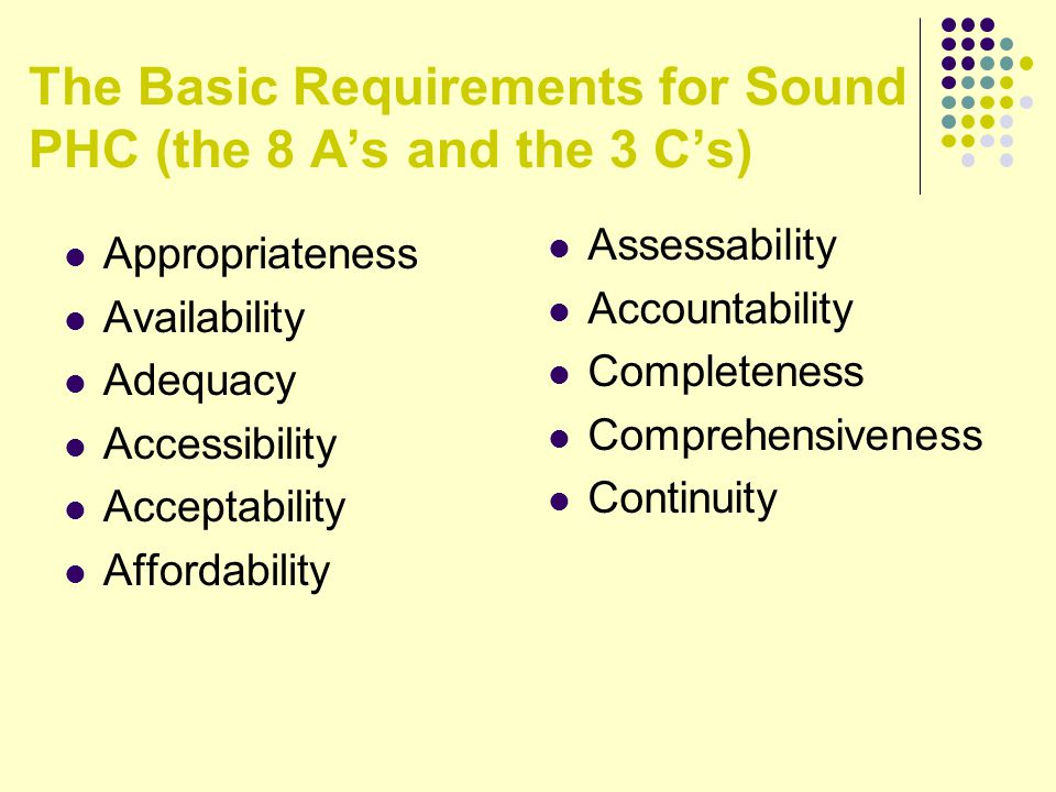 The Basic Requirements for Sound PHC (the 8 A's and the 3 C's) Appropriateness Availability Adequacy Accessibility Acceptability Affordability Assessability Accountability Completeness Comprehensiveness Continuity