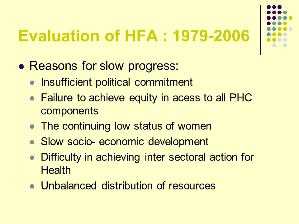 Evaluation of HFA : 1979-2006 Reasons for slow progress: Insufficient political commitment Failure to achieve equity in acess to all PHC components Th