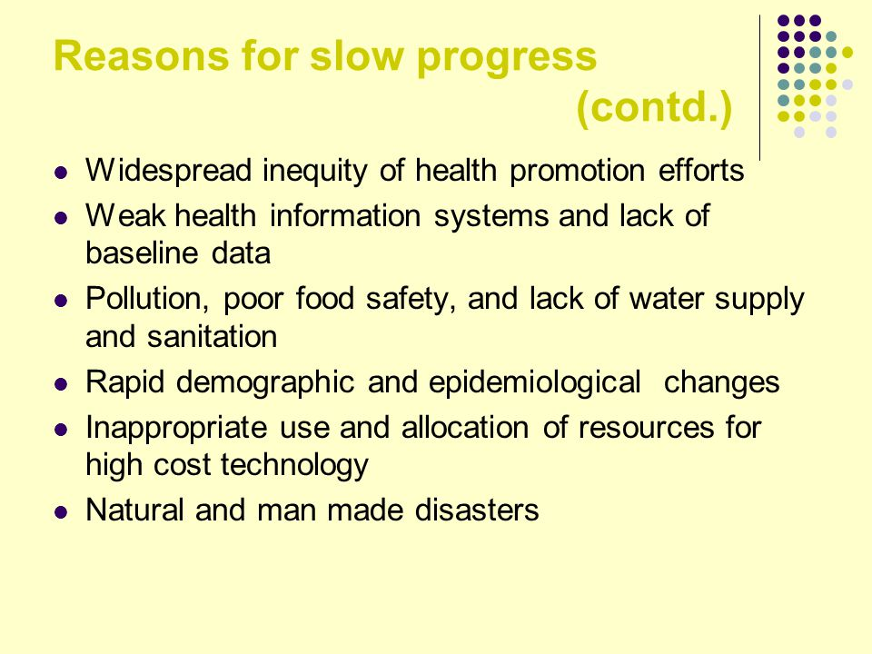 Reasons for slow progress (contd.) Widespread inequity of health promotion efforts Weak health information systems and lack of baseline data Pollution