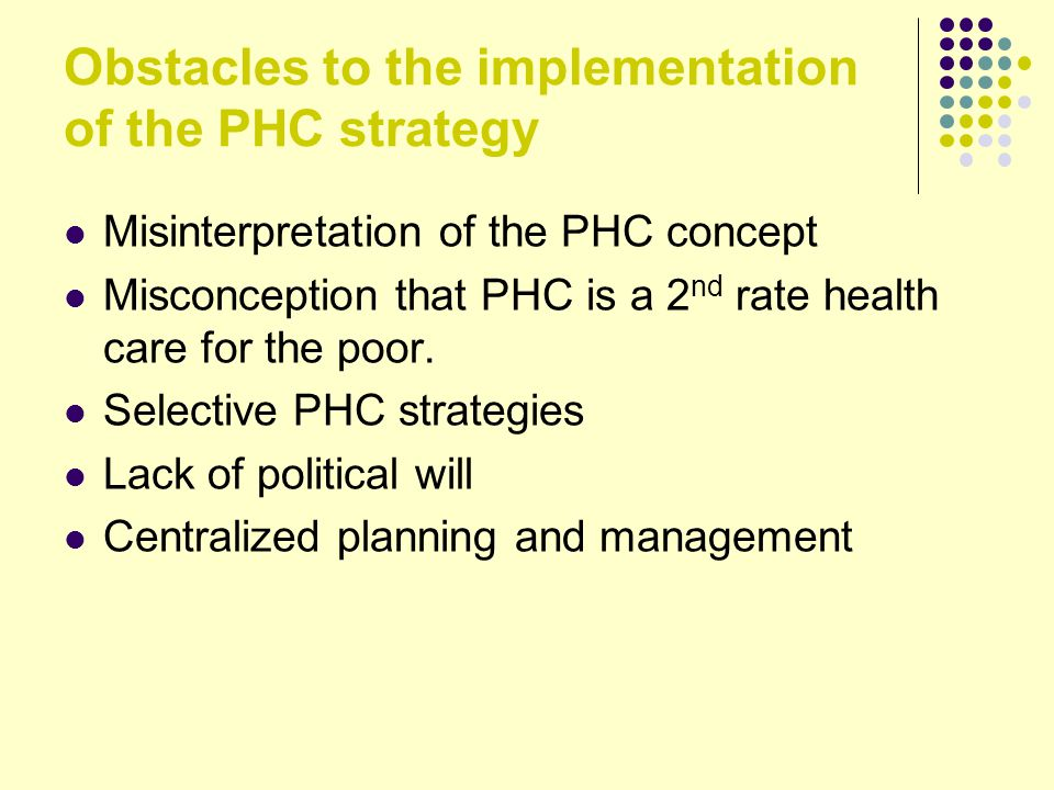 Obstacles to the implementation of the PHC strategy Misinterpretation of the PHC concept Misconception that PHC is a 2 nd rate health care for the poor.