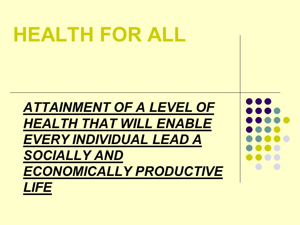 HEALTH FOR ALL ATTAINMENT OF A LEVEL OF HEALTH THAT WILL ENABLE EVERY INDIVIDUAL LEAD A SOCIALLY AND ECONOMICALLY PRODUCTIVE LIFE
