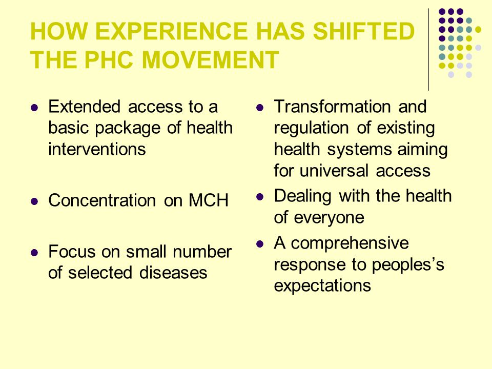 HOW EXPERIENCE HAS SHIFTED THE PHC MOVEMENT Extended access to a basic package of health interventions Concentration on MCH Focus on small number of s