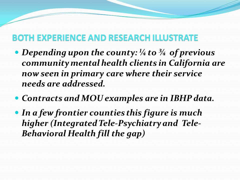 BOTH EXPERIENCE AND RESEARCH ILLUSTRATE Depending upon the county: ¼ to ¾ of previous community mental health clients in California are now seen in pr