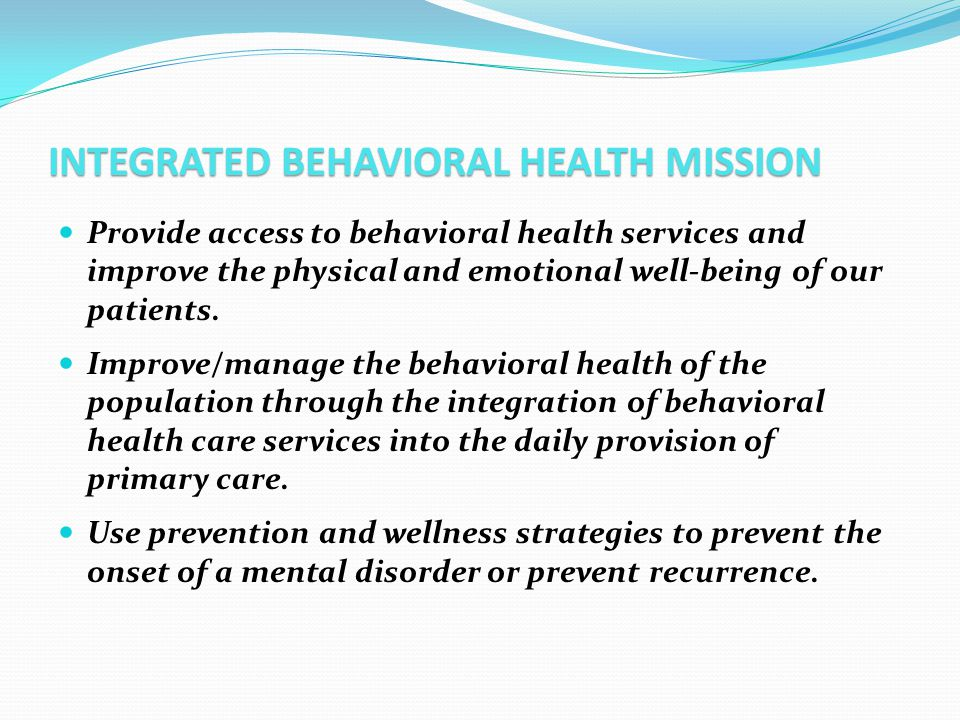 INTEGRATED BEHAVIORAL HEALTH MISSION Provide access to behavioral health services and improve the physical and emotional well-being of our patients. I