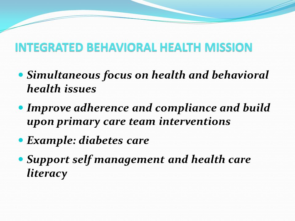 INTEGRATED BEHAVIORAL HEALTH MISSION Simultaneous focus on health and behavioral health issues Improve adherence and compliance and build upon primary