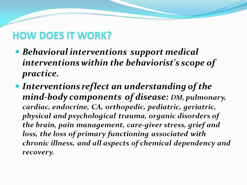 HOW DOES IT WORK? Behavioral interventions support medical interventions within the behaviorist's scope of practice. Interventions reflect an understa