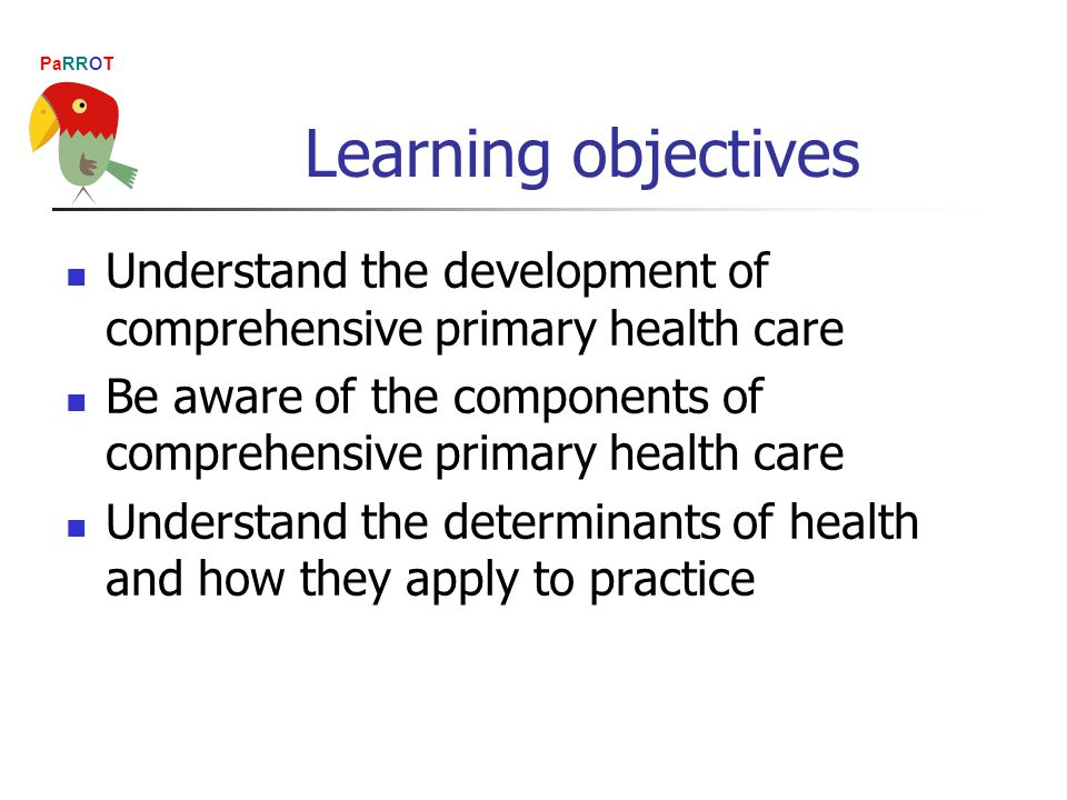 PaRROT Learning objectives Understand the development of comprehensive primary health care Be aware of the components of comprehensive primary health