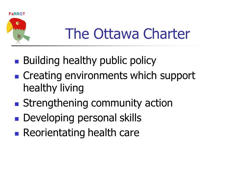 PaRROT The Ottawa Charter Building healthy public policy Creating environments which support healthy living Strengthening community action Developing personal skills Reorientating health care