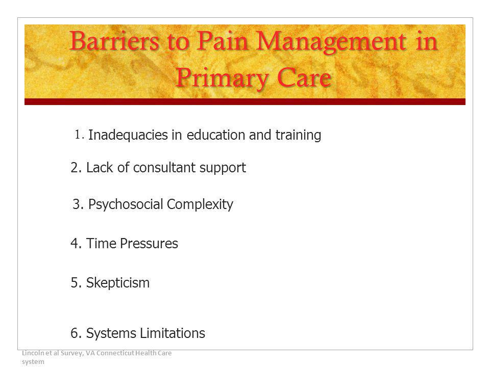 Barriers to Pain Management in Primary Care 1. Inadequacies in education and training 2. Lack of consultant support 3. Psychosocial Complexity 4. Time