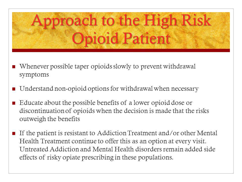 Approach to the High Risk Opioid Patient Whenever possible taper opioids slowly to prevent withdrawal symptoms Understand non-opioid options for withd
