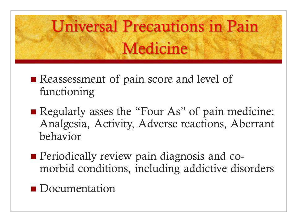 "Universal Precautions in Pain Medicine Reassessment of pain score and level of functioning Regularly asses the ""Four As"" of pain medicine: Analgesia,"