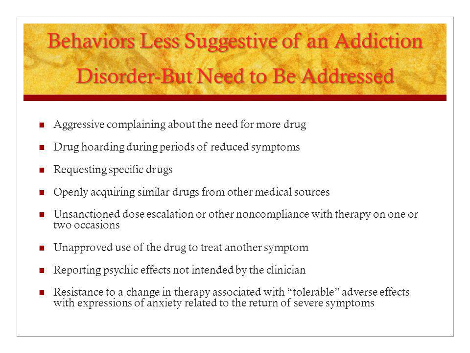 Behaviors Less Suggestive of an Addiction Disorder-But Need to Be Addressed Aggressive complaining about the need for more drug Drug hoarding during p