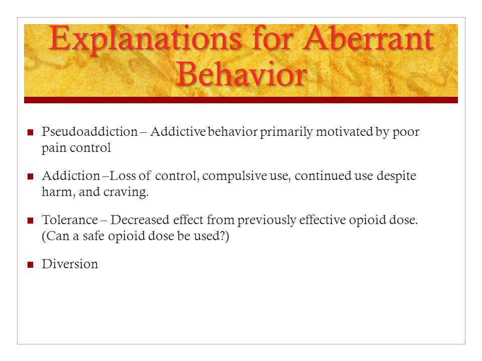 Explanations for Aberrant Behavior Pseudoaddiction – Addictive behavior primarily motivated by poor pain control Addiction –Loss of control, compulsiv