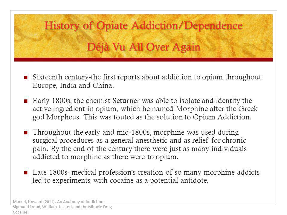 History of Opiate Addiction/Dependence Déjà Vu All Over Again Sixteenth century-the first reports about addiction to opium throughout Europe, India an