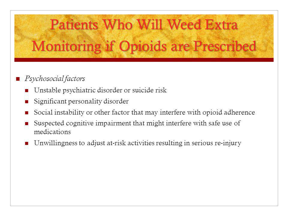 Patients Who Will Weed Extra Monitoring if Opioids are Prescribed Psychosocial factors Unstable psychiatric disorder or suicide risk Significant perso