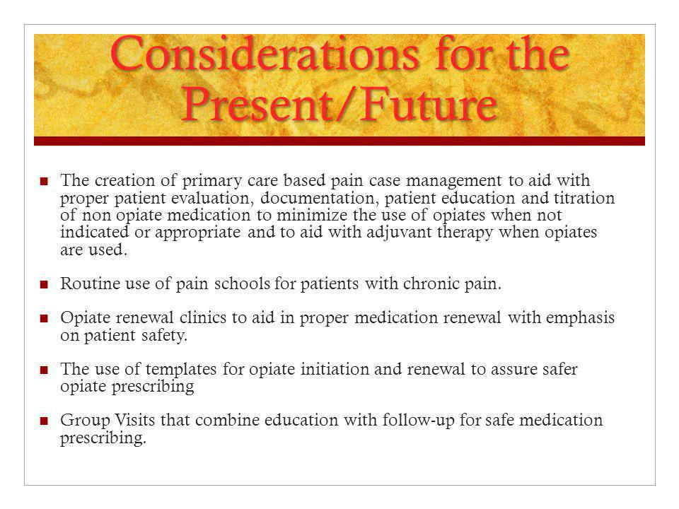 Considerations for the Present/Future The creation of primary care based pain case management to aid with proper patient evaluation, documentation, pa