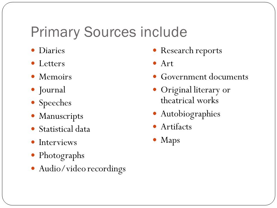 Primary Sources include Diaries Letters Memoirs Journal Speeches Manuscripts Statistical data Interviews Photographs Audio/video recordings Research r