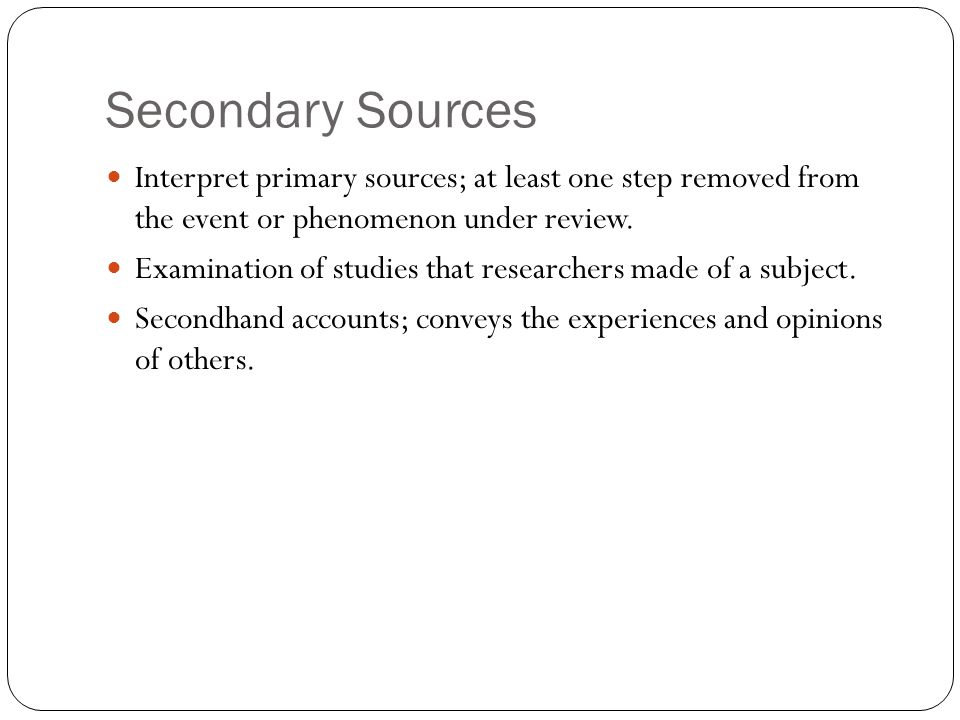 Secondary Sources include Usually in the form of published works Journal and magazine articles Books Biographies Radio and TV documents