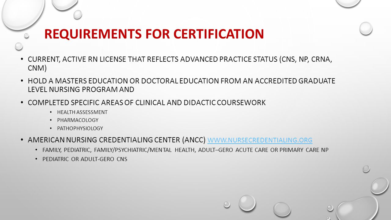REQUIREMENTS FOR CERTIFICATION CURRENT, ACTIVE RN LICENSE THAT REFLECTS ADVANCED PRACTICE STATUS (CNS, NP, CRNA, CNM) HOLD A MASTERS EDUCATION OR DOCTORAL EDUCATION FROM AN ACCREDITED GRADUATE LEVEL NURSING PROGRAM AND COMPLETED SPECIFIC AREAS OF CLINICAL AND DIDACTIC COURSEWORK HEALTH ASSESSMENT PHARMACOLOGY PATHOPHYSIOLOGY AMERICAN NURSING CREDENTIALING CENTER (ANCC) WWW.NURSECREDENTIALING.ORG WWW.NURSECREDENTIALING.ORG FAMILY, PEDIATRIC, FAMILY/PSYCHIATRIC/MENTAL HEALTH, ADULT–GERO ACUTE CARE OR PRIMARY CARE NP PEDIATRIC OR ADULT-GERO CNS