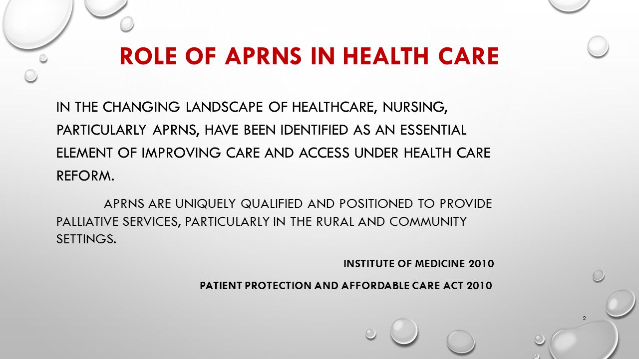 ROLE OF APRNS IN HEALTH CARE IN THE CHANGING LANDSCAPE OF HEALTHCARE, NURSING, PARTICULARLY APRNS, HAVE BEEN IDENTIFIED AS AN ESSENTIAL ELEMENT OF IMPROVING CARE AND ACCESS UNDER HEALTH CARE REFORM.