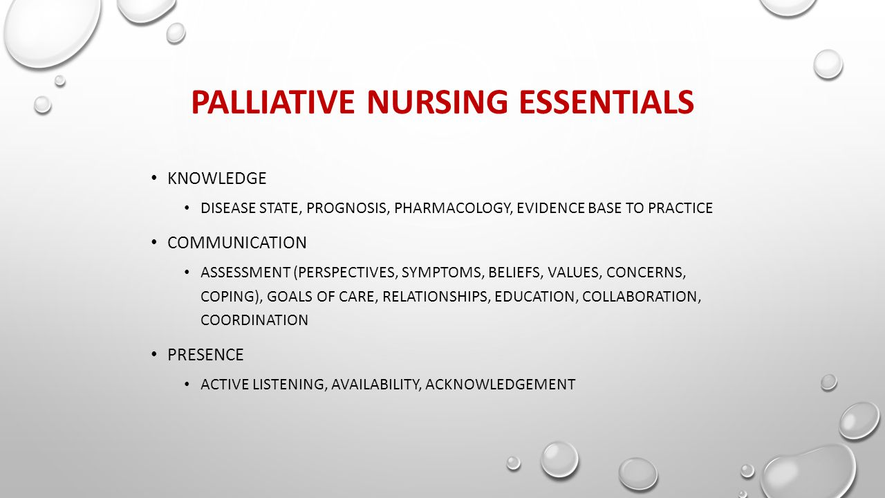PALLIATIVE NURSING ESSENTIALS KNOWLEDGE DISEASE STATE, PROGNOSIS, PHARMACOLOGY, EVIDENCE BASE TO PRACTICE COMMUNICATION ASSESSMENT (PERSPECTIVES, SYMPTOMS, BELIEFS, VALUES, CONCERNS, COPING), GOALS OF CARE, RELATIONSHIPS, EDUCATION, COLLABORATION, COORDINATION PRESENCE ACTIVE LISTENING, AVAILABILITY, ACKNOWLEDGEMENT