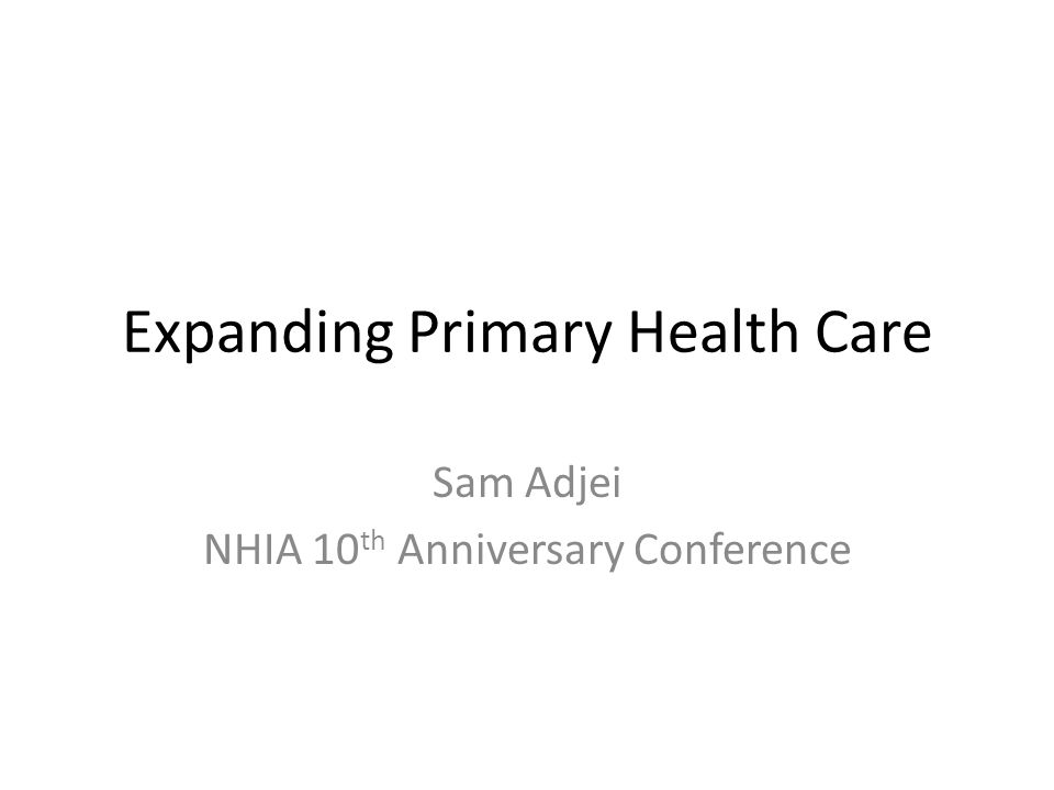 Expanding Primary Health Care Sam Adjei NHIA 10 th Anniversary Conference